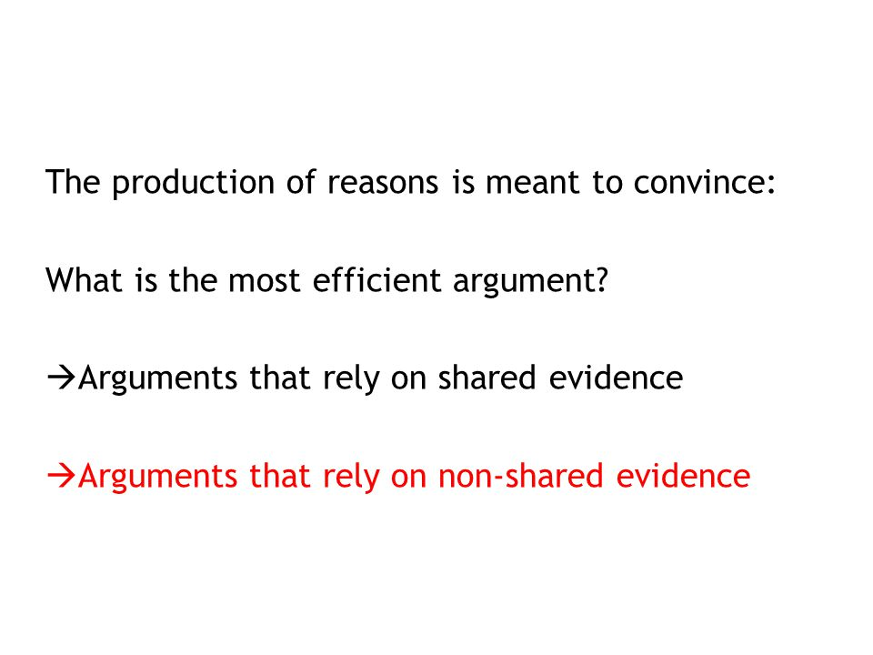 The production of reasons is meant to convince: What is the most efficient argument?  Arguments that rely on shared evidence  Arguments that rely on