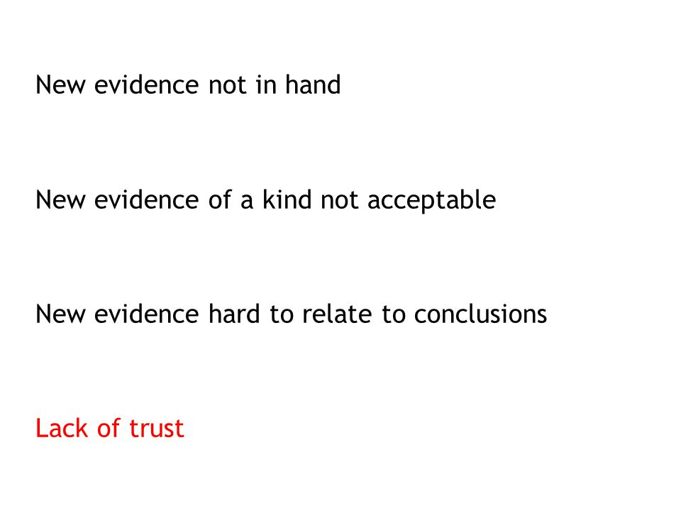 New evidence not in hand New evidence of a kind not acceptable New evidence hard to relate to conclusions Lack of trust