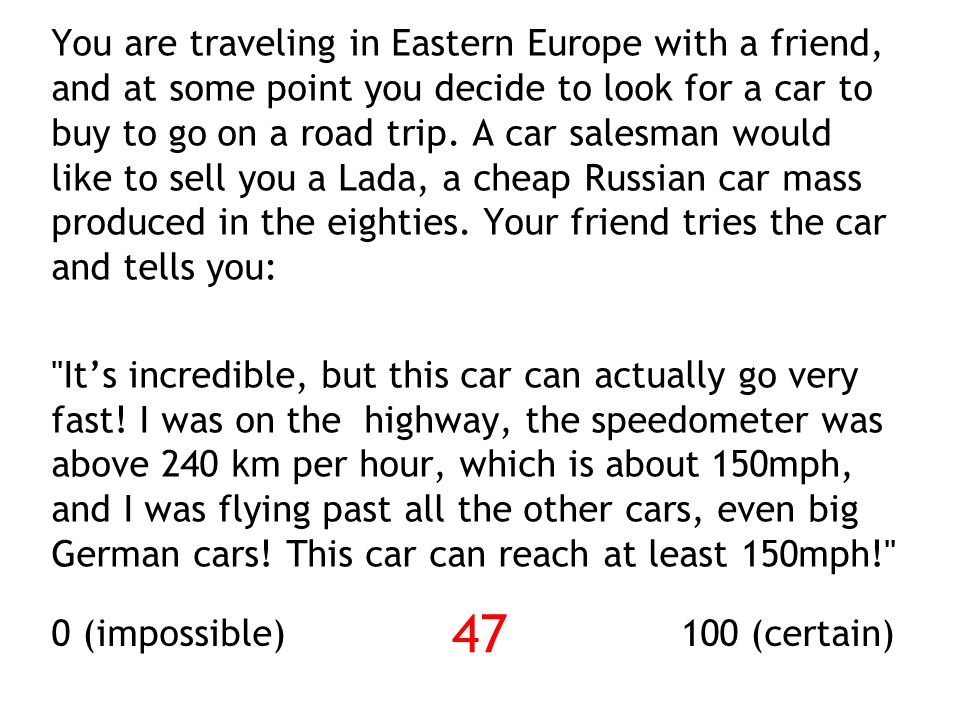 You are traveling in Eastern Europe with a friend, and at some point you decide to look for a car to buy to go on a road trip. A car salesman would li