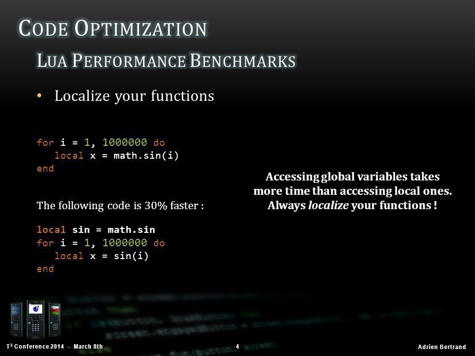 T 3 Conference 2014 - March 8th Adrien Bertrand Tables optimization 5 for i = 1, 1000000 do local a = {} a[1] = 1; a[2] = 2; a[3] = 3 end Help Lua know more about the tables you're going to use .