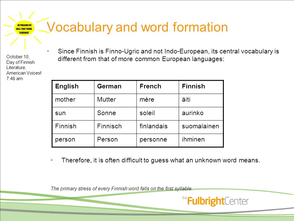 Vocabulary and word formation Since Finnish is Finno-Ugric and not Indo-European, its central vocabulary is different from that of more common European languages: EnglishGermanFrenchFinnish motherMuttermèreäiti sunSonnesoleilaurinko FinnishFinnischfinlandaissuomalainen personPersonpersonneihminen Therefore, it is often difficult to guess what an unknown word means.