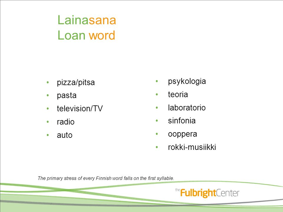 Lainasana Loan word pizza/pitsa pasta television/TV radio auto psykologia teoria laboratorio sinfonia ooppera rokki-musiikki The primary stress of eve