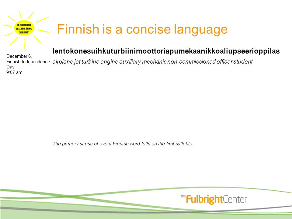 Finnish is a concise language lentokonesuihkuturbiinimoottoriapumekaanikkoaliupseerioppilas airplane jet turbine engine auxiliary mechanic non-commissioned officer student The primary stress of every Finnish word falls on the first syllable.
