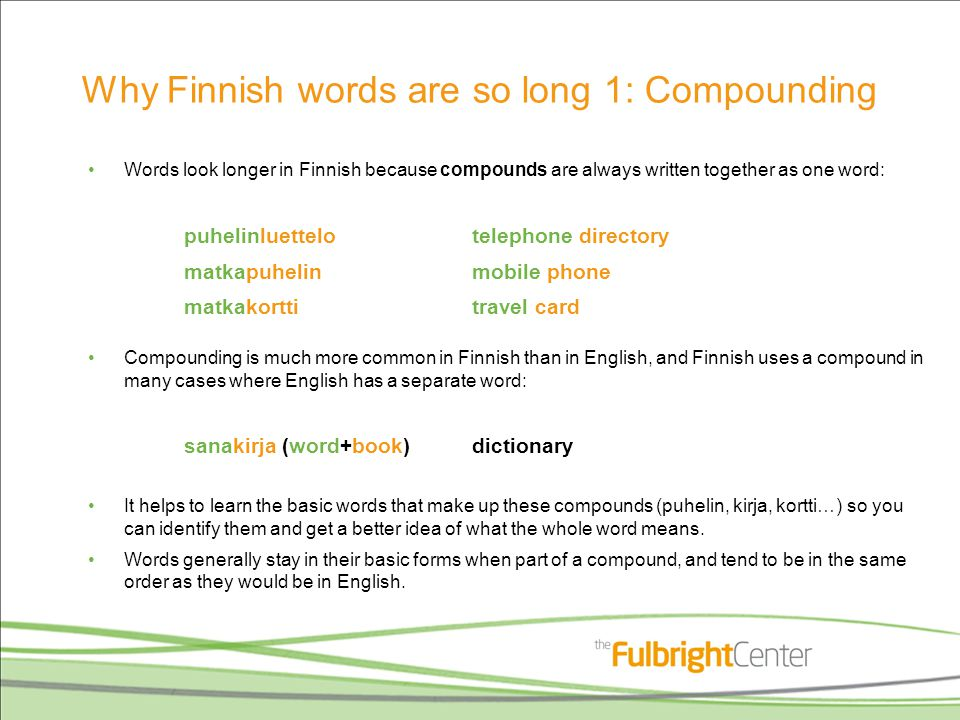 Why Finnish words are so long 1: Compounding Words look longer in Finnish because compounds are always written together as one word: puhelinluettelotelephone directory matkapuhelinmobile phone matkakorttitravel card Compounding is much more common in Finnish than in English, and Finnish uses a compound in many cases where English has a separate word: sanakirja (word+book)dictionary It helps to learn the basic words that make up these compounds (puhelin, kirja, kortti…) so you can identify them and get a better idea of what the whole word means.