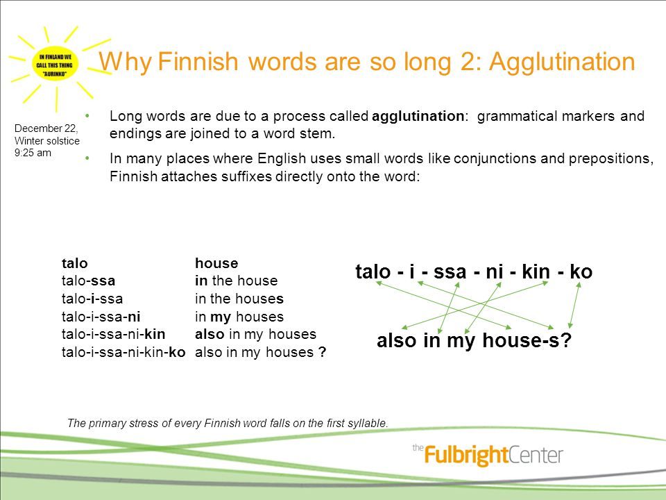 Why Finnish words are so long 2: Agglutination Long words are due to a process called agglutination: grammatical markers and endings are joined to a word stem.
