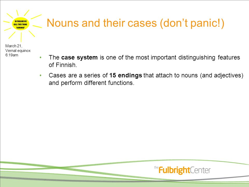 Nouns and their cases (don't panic!) The case system is one of the most important distinguishing features of Finnish.