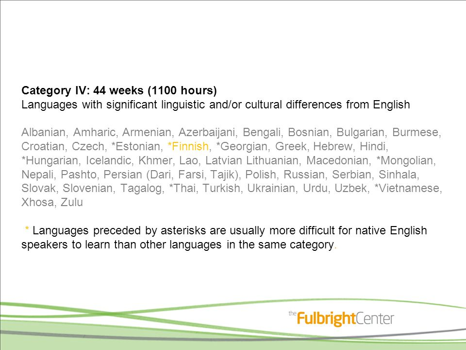 Category V: 88 weeks (2200 hours) Languages which are exceptionally difficult for native English speakers Arabic Cantonese (Chinese) Mandarin (Chinese) *Japanese Korean * Languages preceded by asterisks are usually more difficult for native English speakers to learn than other languages in the same category.