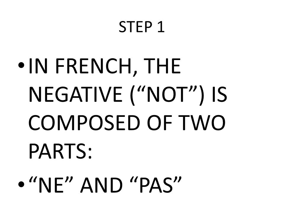 STEP 2 THESE TWO PARTS GO TOGETHER IN FRONT OF AN INFINITIVE ( TO + VERB) EXAMPLE: NOT TO GIVE = NE PAS DONNER NOT TO BE = NE PAS ÊTRE NOT TO HAVE = NE PAS AVOIR