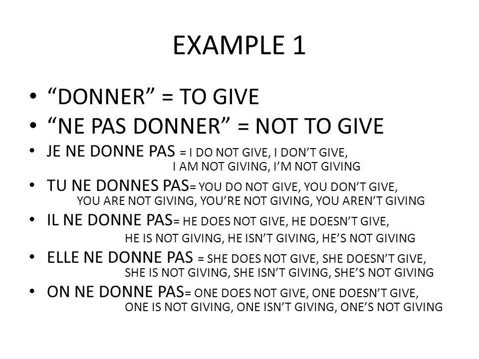 EXAMPLE 1 (CONT.) NOUS NE DONNONS PAS= WE DO NOT GIVE, WE DON'T GIVE, WE ARE NOT GIVING, WE AREN'T GIVING, WE'RE NOT GIVING VOUS NE DONNEZ PAS = YOU DO NOT GIVE, YOU DON'T GIVE, YOU ARE NOT GIVING, YOU AREN'T GIVING, YOU'RE NOT GIVING ILS NE DONNENT PAS = THEY DO NOT GIVE, THEY DON'T GIVE, THEY ARE NOT GIVING, THEY AREN'T GIVING, THEY'RE NOT GIVING ELLES NE DONNENT PAS = THEY DO NOT GIVE, THEY DON'T GIVE, THEY ARE NOT GIVING, THEY AREN'T GIVING, THEY'RE NOT GIVING