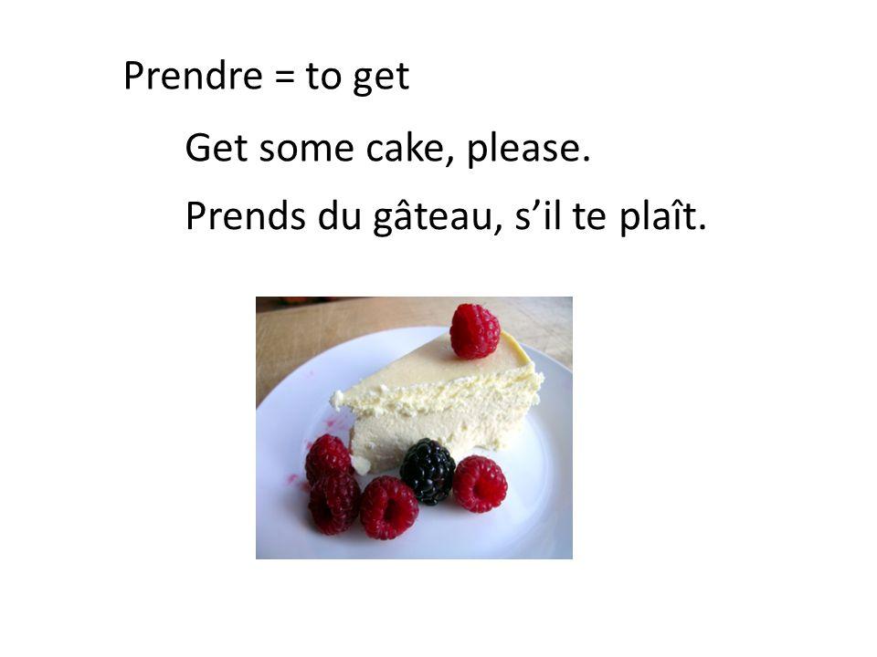 Prendre = to get Get some cake, please. Prends du gâteau, s'il te plaît.