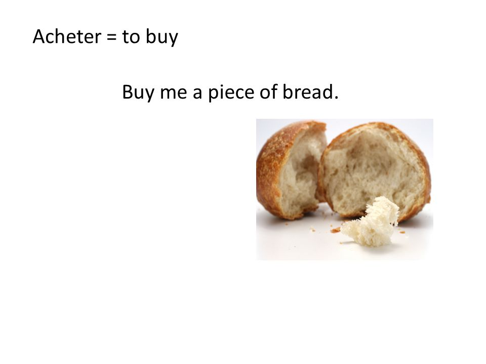 Acheter = to buy Buy me a piece of bread.