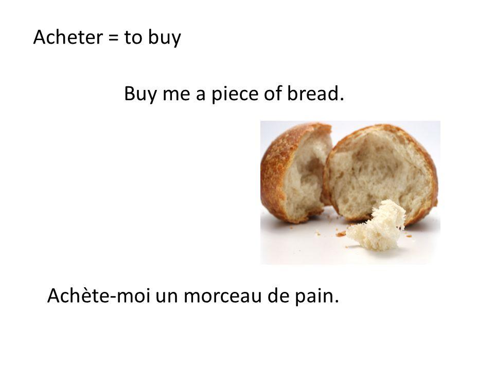 Acheter = to buy Buy me a piece of bread. Achète-moi un morceau de pain.