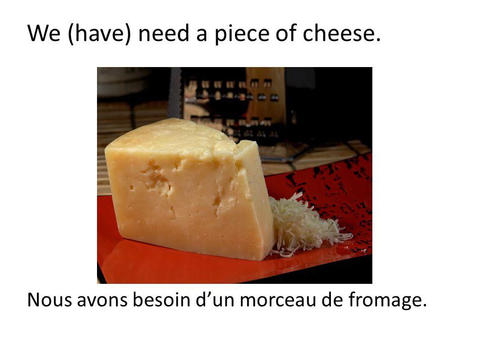 Nous avons besoin d'un morceau de fromage.