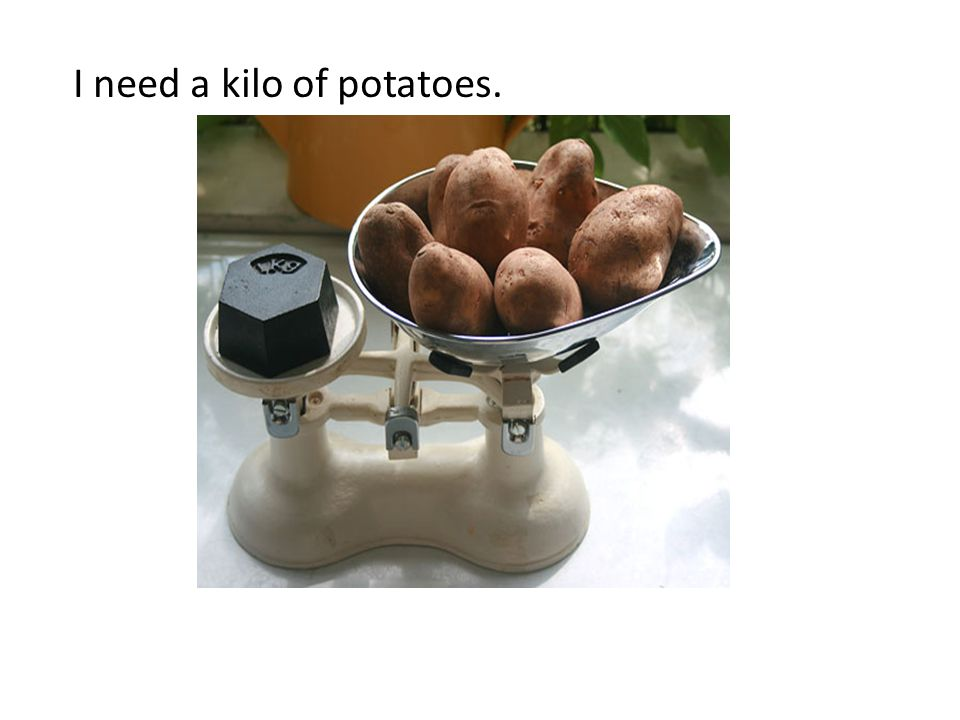 I need a kilo of potatoes.