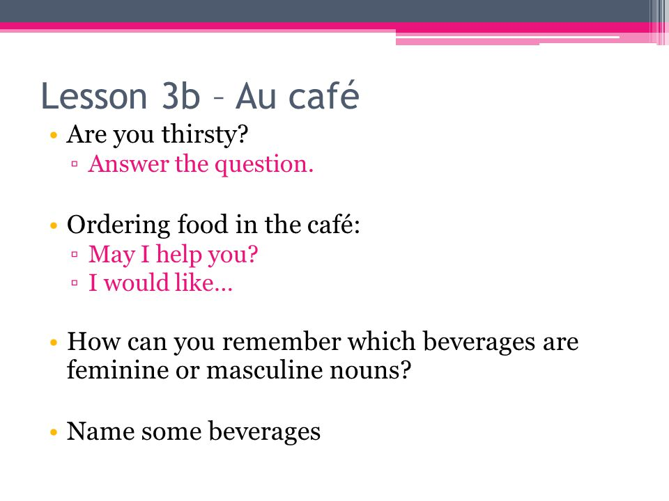 Lesson 3b – Au café Are you thirsty.▫Answer the question.