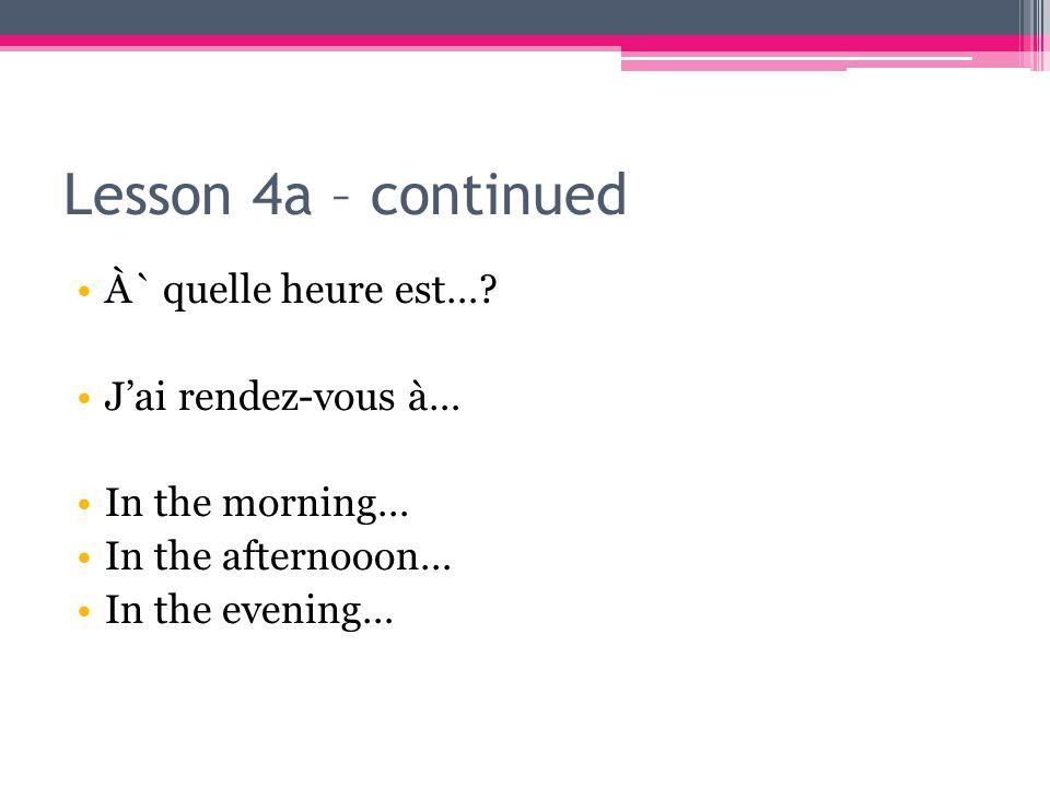 Lesson 4a – continued À` quelle heure est….