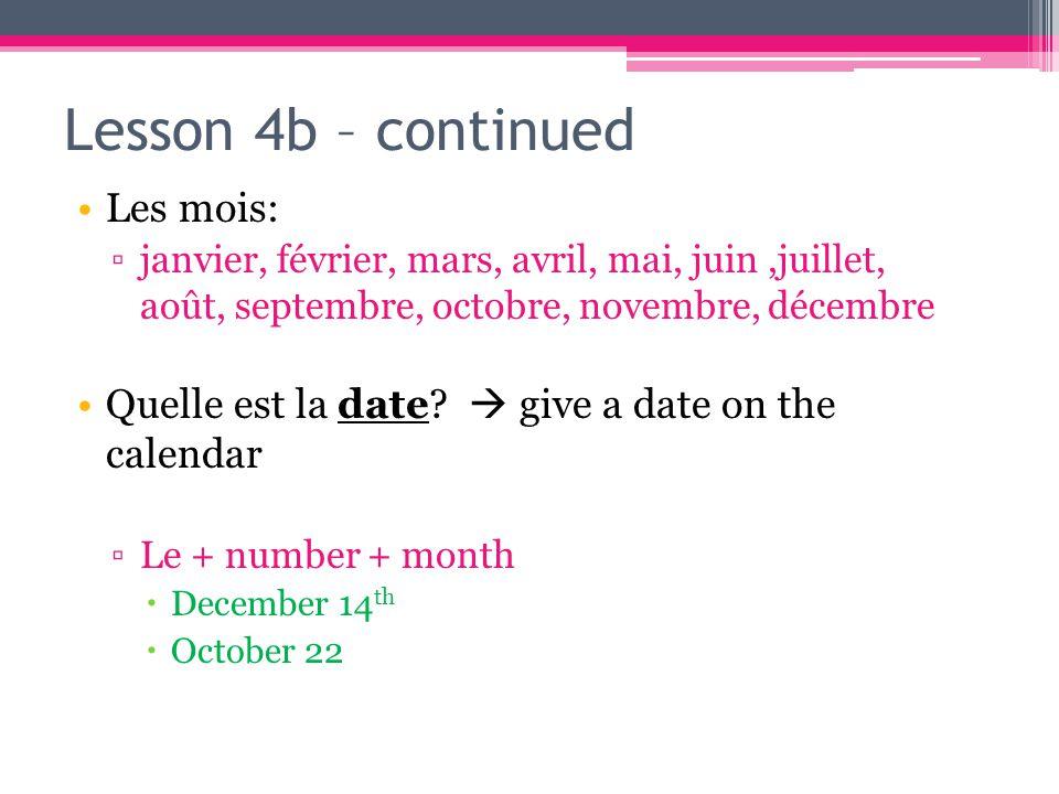 Lesson 4b – continued Les mois: ▫janvier, février, mars, avril, mai, juin,juillet, août, septembre, octobre, novembre, décembre Quelle est la date.