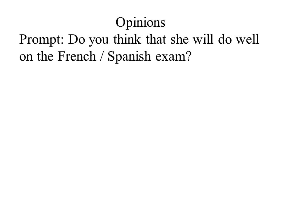 Opinions Prompt: Do you think that she will do well on the French / Spanish exam?