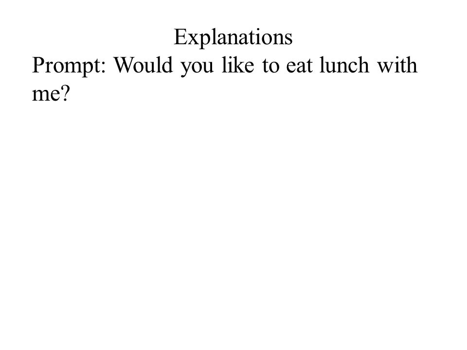 Explanations Prompt: Would you like to eat lunch with me?