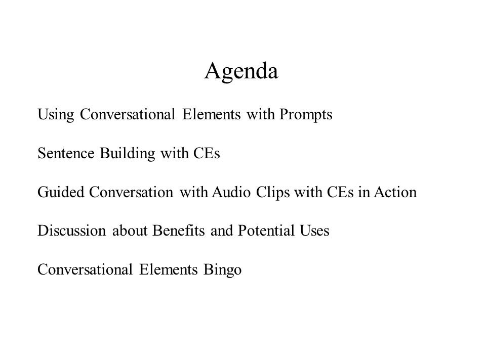 Agenda Using Conversational Elements with Prompts Sentence Building with CEs Guided Conversation with Audio Clips with CEs in Action Discussion about Benefits and Potential Uses Conversational Elements Bingo