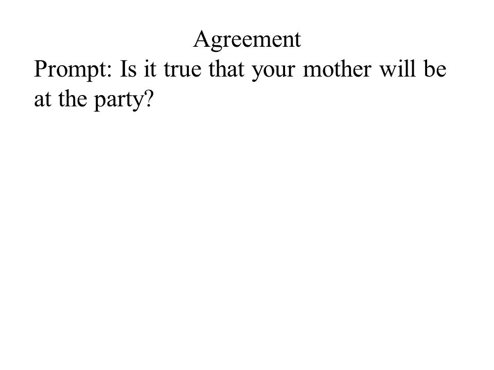 Agreement Prompt: Is it true that your mother will be at the party?