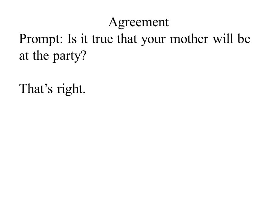 Agreement Prompt: Is it true that your mother will be at the party? That's right.