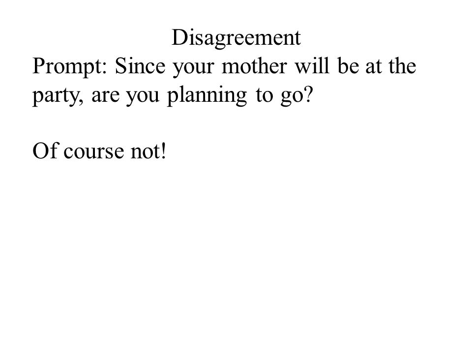 Disagreement Prompt: Since your mother will be at the party, are you planning to go? Of course not!