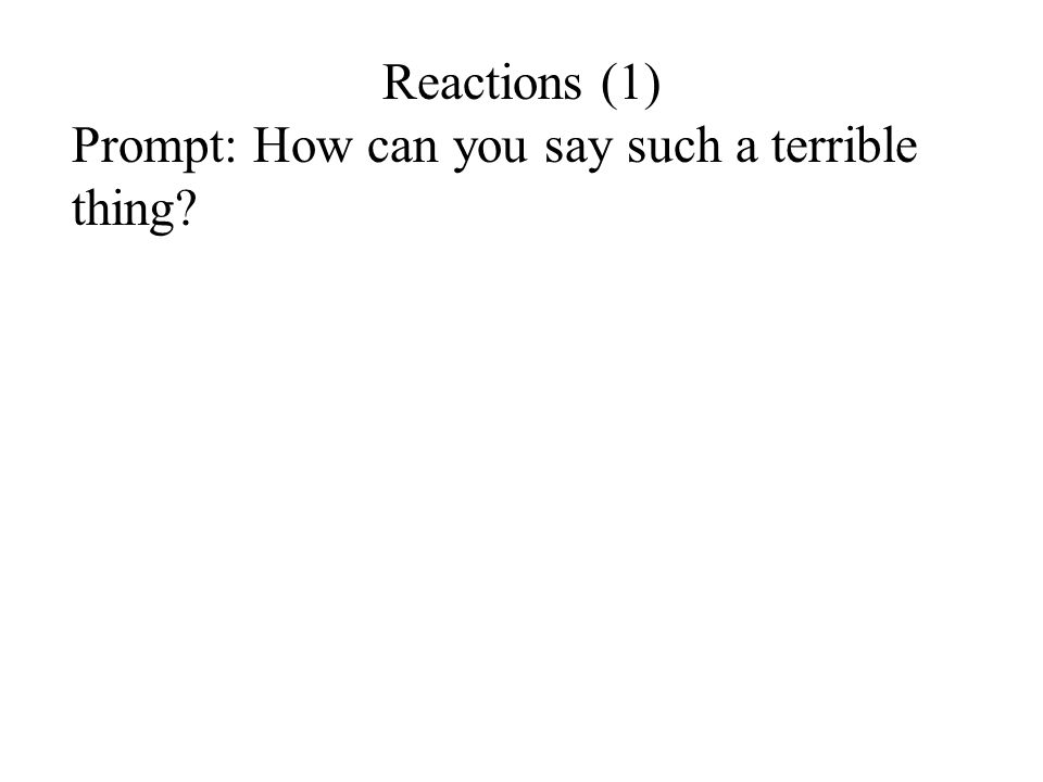 Reactions (1) Prompt: How can you say such a terrible thing?