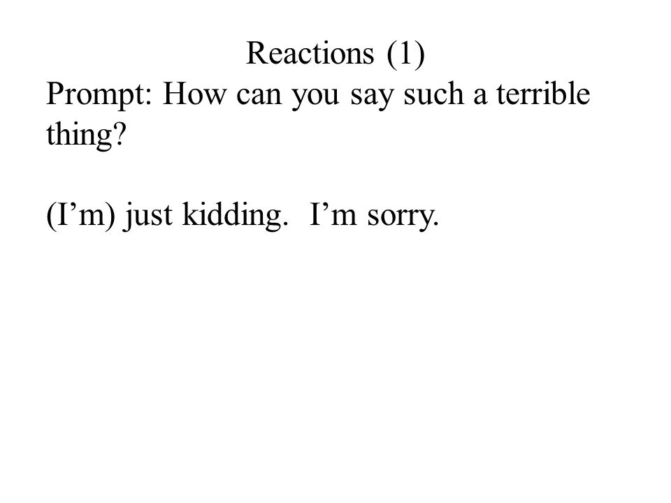 Reactions (1) Prompt: How can you say such a terrible thing? (I'm) just kidding. I'm sorry.