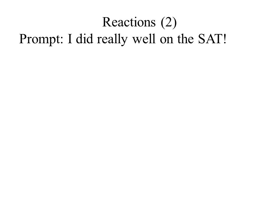 Reactions (2) Prompt: I did really well on the SAT!