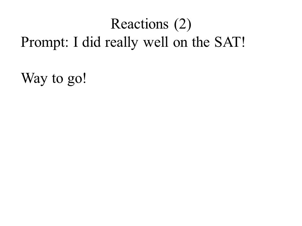 Reactions (2) Prompt: I did really well on the SAT! Way to go!
