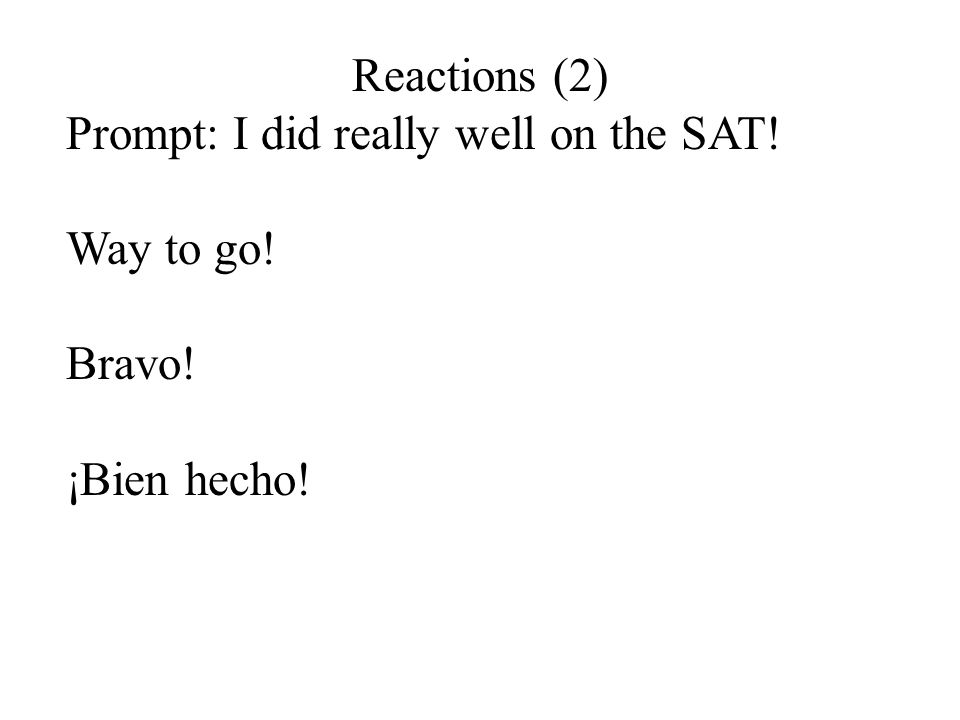 Reactions (2) Prompt: I did really well on the SAT! Way to go! Bravo! ¡Bien hecho!