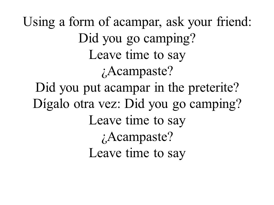 Using a form of acampar, ask your friend: Did you go camping.