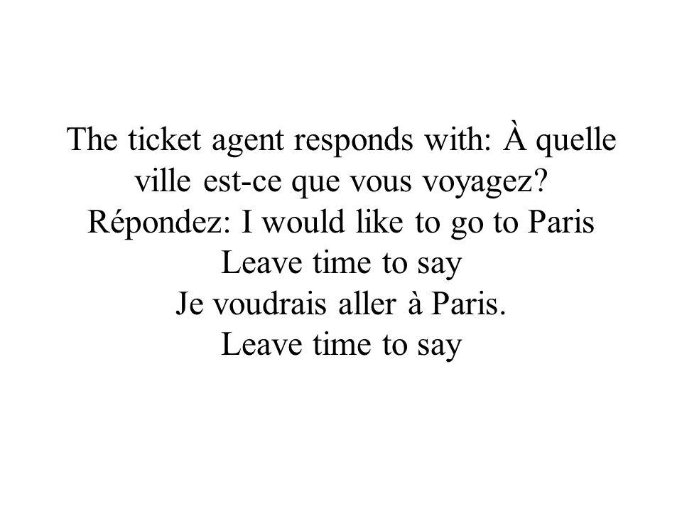 The ticket agent responds with: À quelle ville est-ce que vous voyagez.