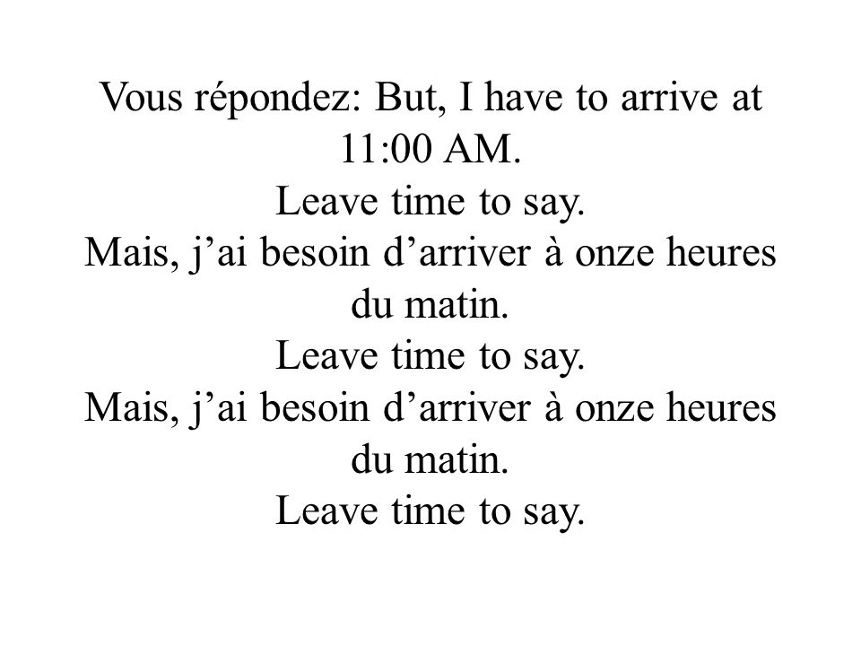 Vous répondez: But, I have to arrive at 11:00 AM.Leave time to say.