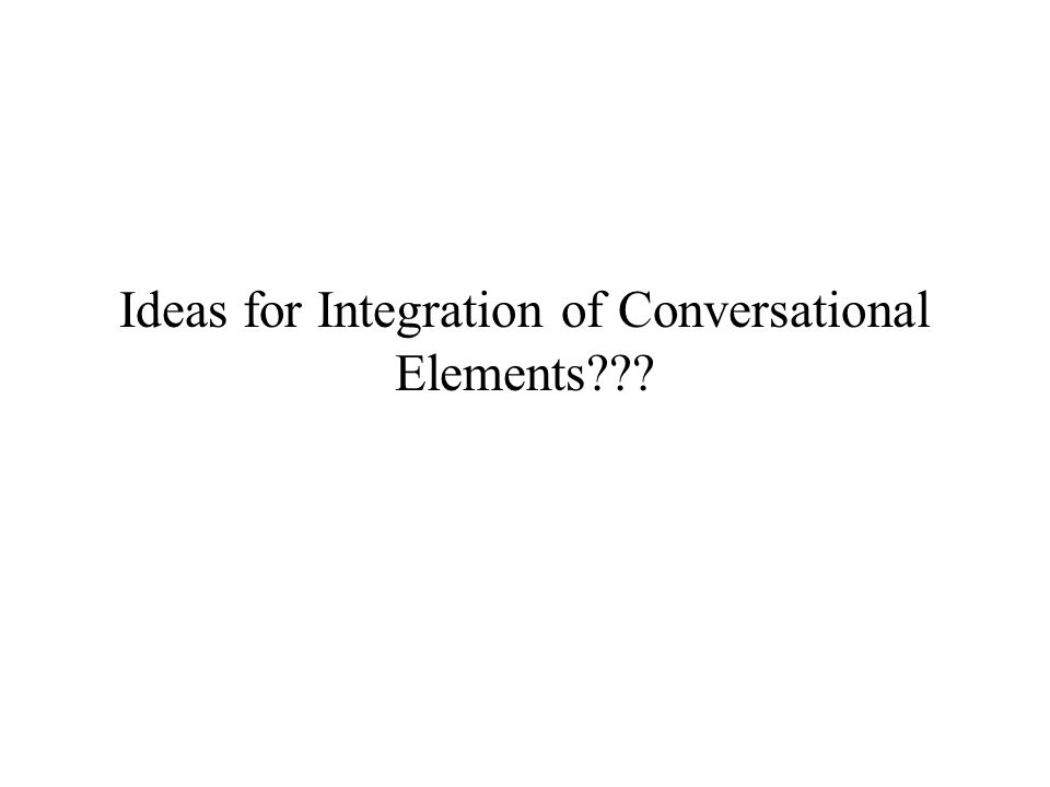 Ideas for Integration of Conversational Elements???