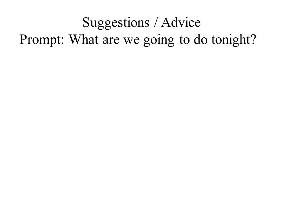 Suggestions / Advice Prompt: What are we going to do tonight?