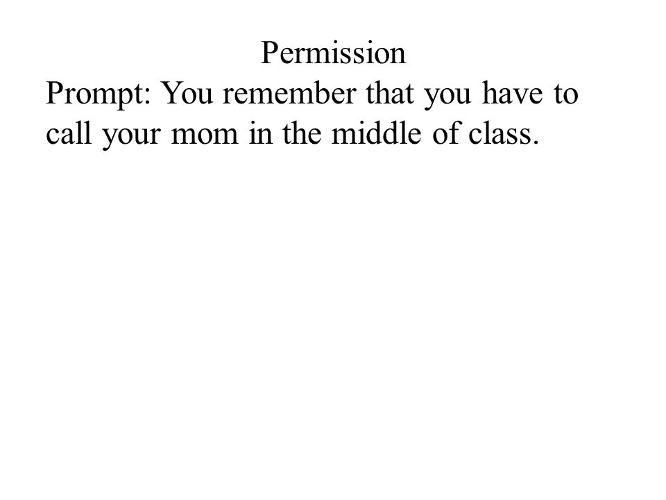 Permission Prompt: You remember that you have to call your mom in the middle of class.