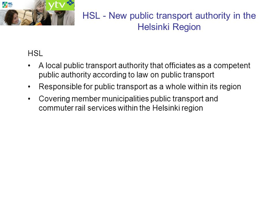 HSL - New public transport authority in the Helsinki Region HSL A local public transport authority that officiates as a competent public authority according to law on public transport Responsible for public transport as a whole within its region Covering member municipalities public transport and commuter rail services within the Helsinki region