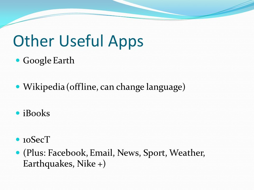 Other Useful Apps Google Earth Wikipedia (offline, can change language) iBooks 10SecT (Plus: Facebook, Email, News, Sport, Weather, Earthquakes, Nike +)