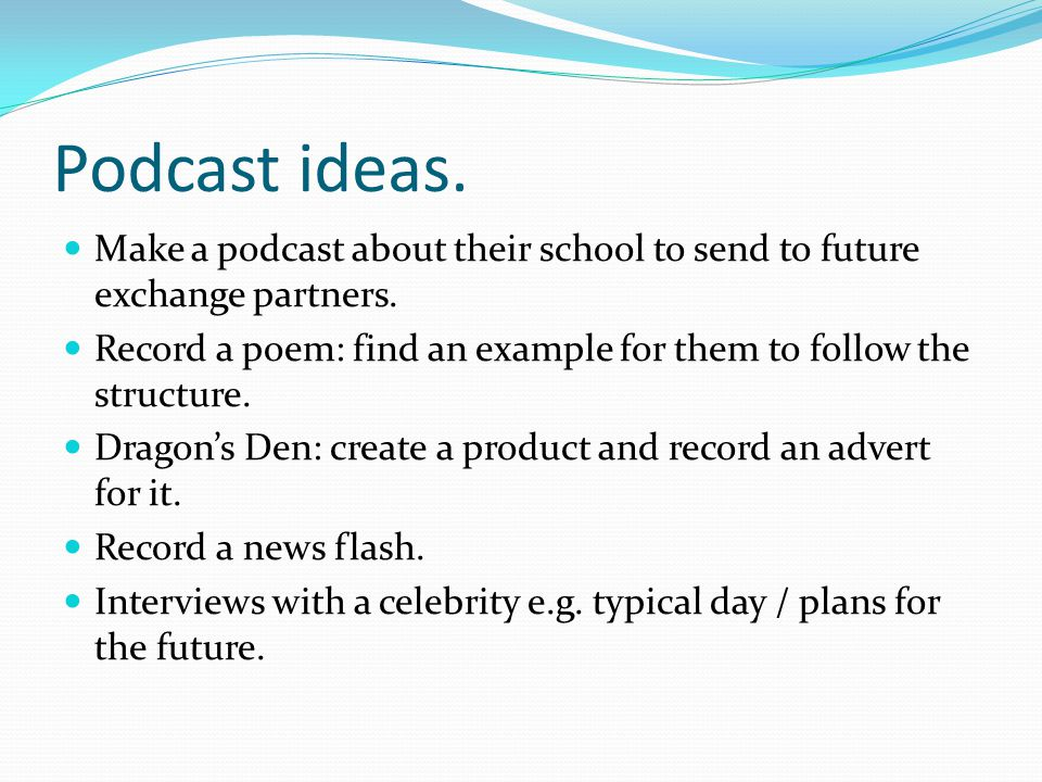 Podcast ideas.Make a podcast about their school to send to future exchange partners.