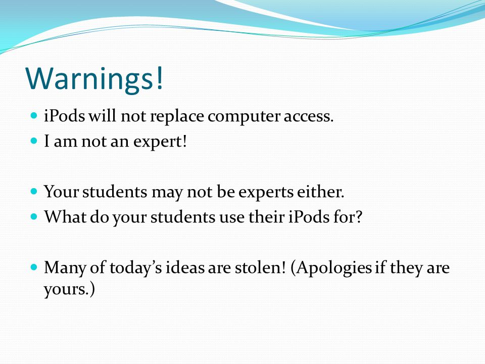 Warnings.iPods will not replace computer access. I am not an expert.