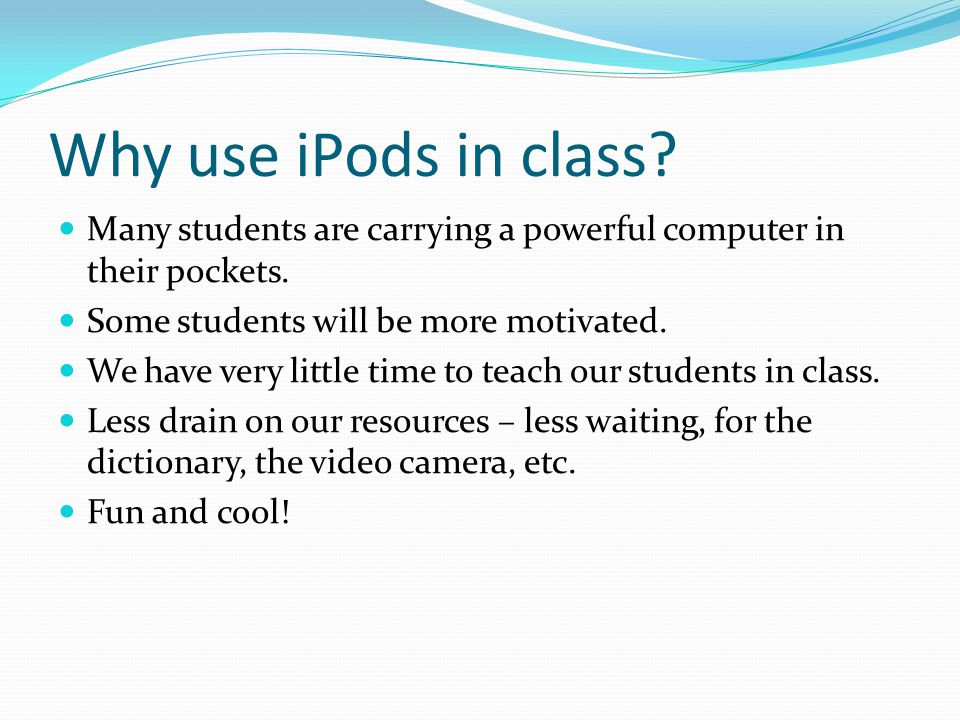 Why use iPods in class. Many students are carrying a powerful computer in their pockets.