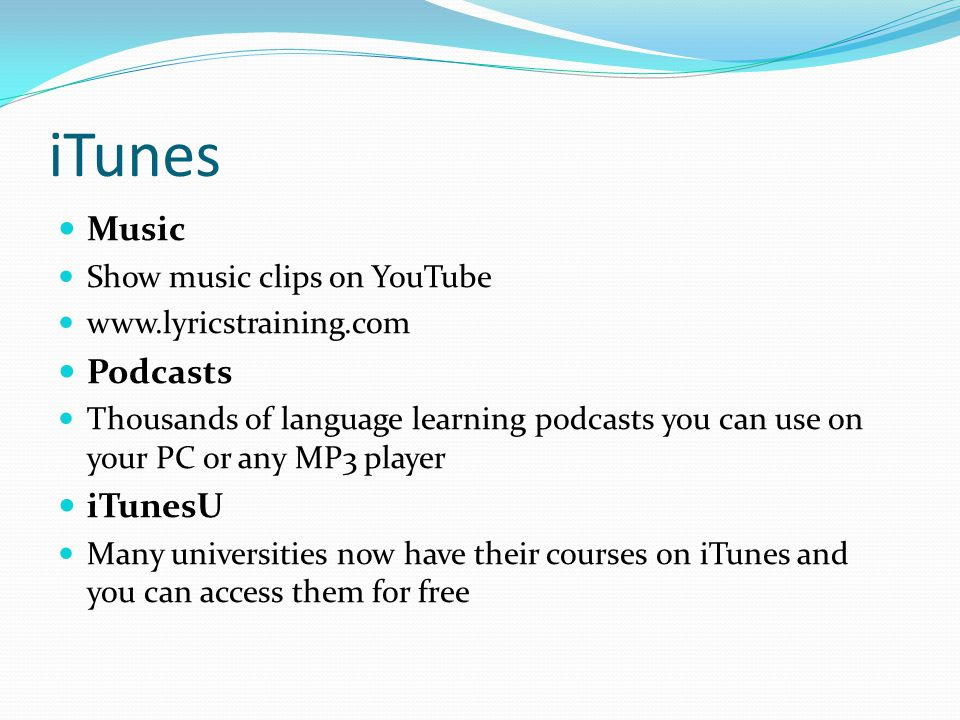 iTunes Music Show music clips on YouTube www.lyricstraining.com Podcasts Thousands of language learning podcasts you can use on your PC or any MP3 player iTunesU Many universities now have their courses on iTunes and you can access them for free