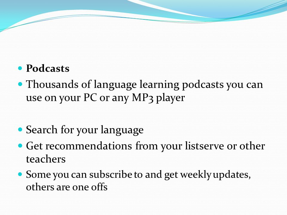 Podcasts Thousands of language learning podcasts you can use on your PC or any MP3 player Search for your language Get recommendations from your listserve or other teachers Some you can subscribe to and get weekly updates, others are one offs