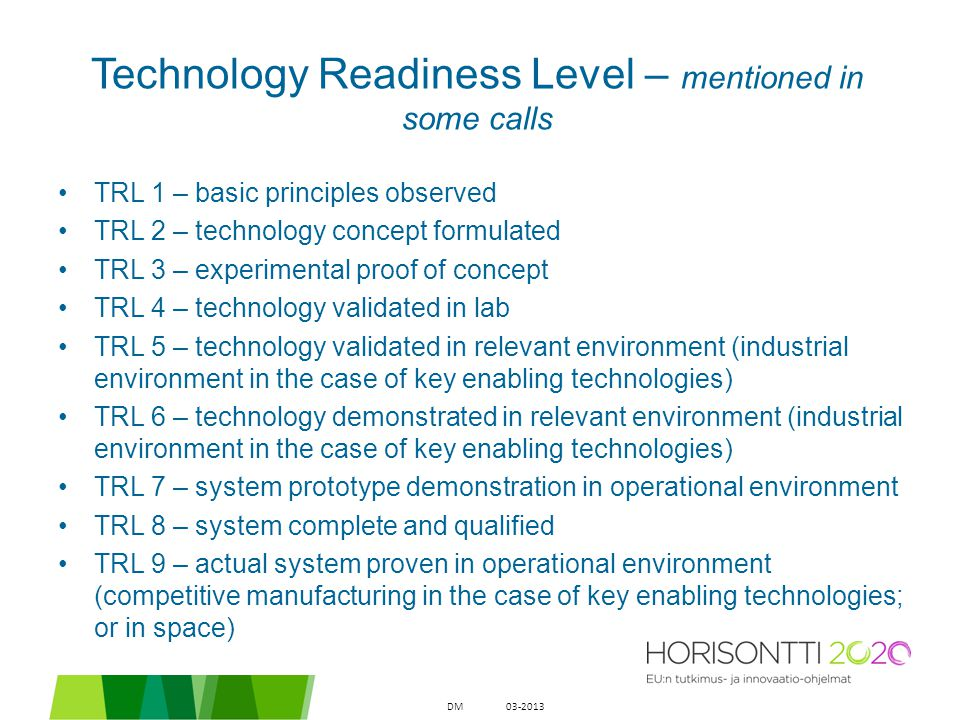 Technology Readiness Level – mentioned in some calls TRL 1 – basic principles observed TRL 2 – technology concept formulated TRL 3 – experimental proo