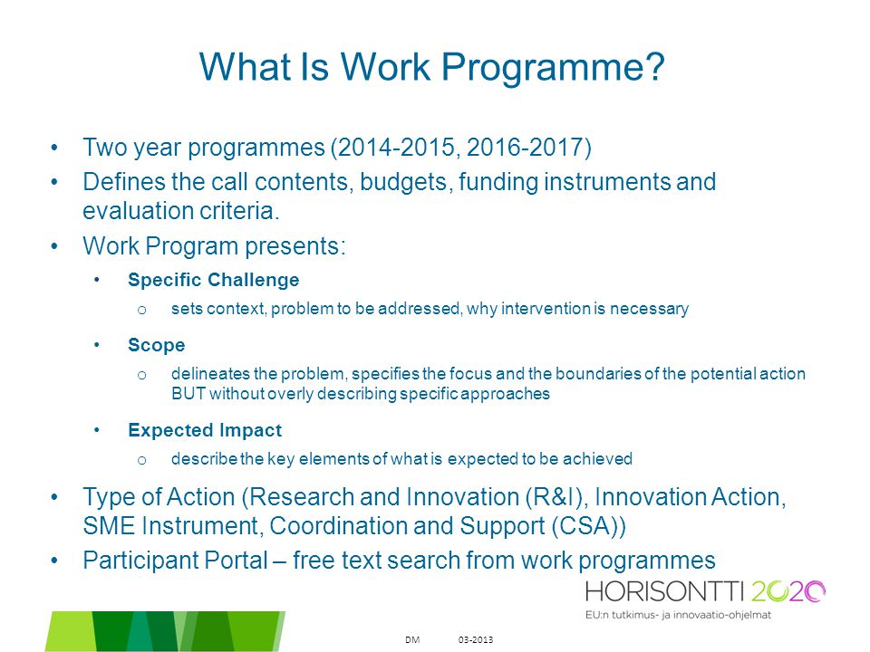 What Is Work Programme? Two year programmes (2014-2015, 2016-2017) Defines the call contents, budgets, funding instruments and evaluation criteria. Wo