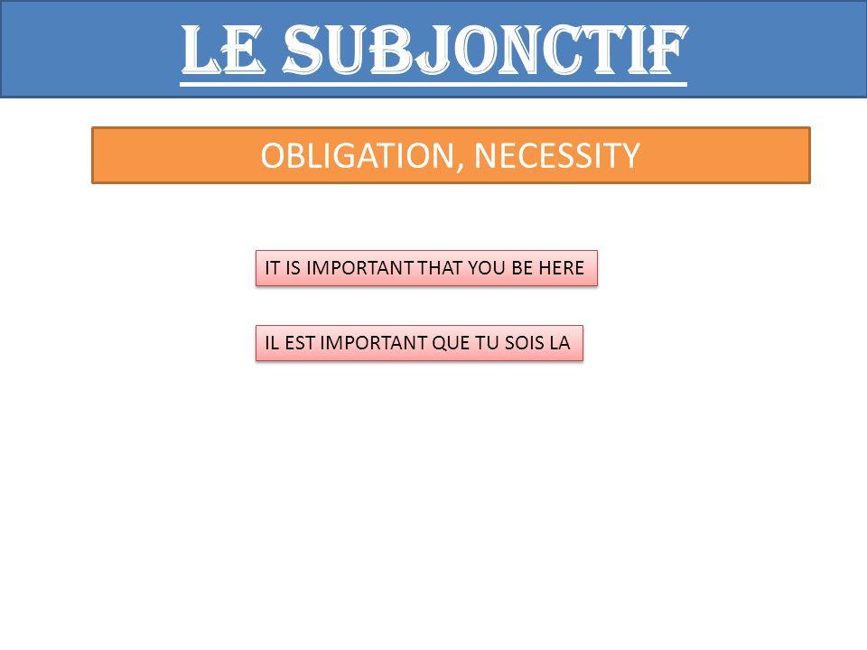 Le subjonctif OBLIGATION, NECESSITY IT IS IMPORTANT THAT YOU BE HERE IL EST IMPORTANT QUE TU SOIS LA