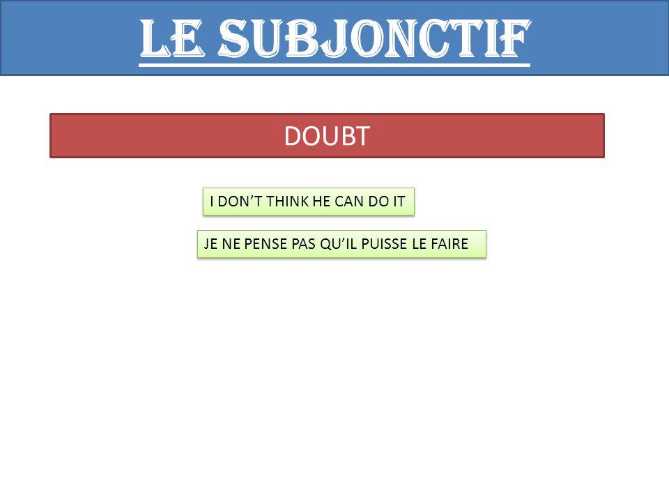 Le subjonctif DOUBT I DON'T THINK HE CAN DO IT JE NE PENSE PAS QU'IL PUISSE LE FAIRE