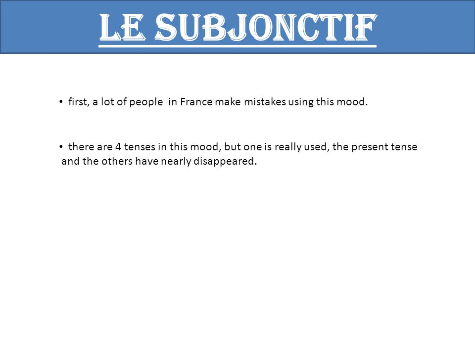 Le subjonctif The word subjunctive comes from the Latin and means put after , so we need something before that specifies the use of the subjunctive mood.